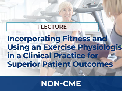 Incorporating Fitness and the Use of an Exercise Physiologist in a Clinical Practice to Obtain Superior Patient Outcomes | AMMG Online Education - Non-CME